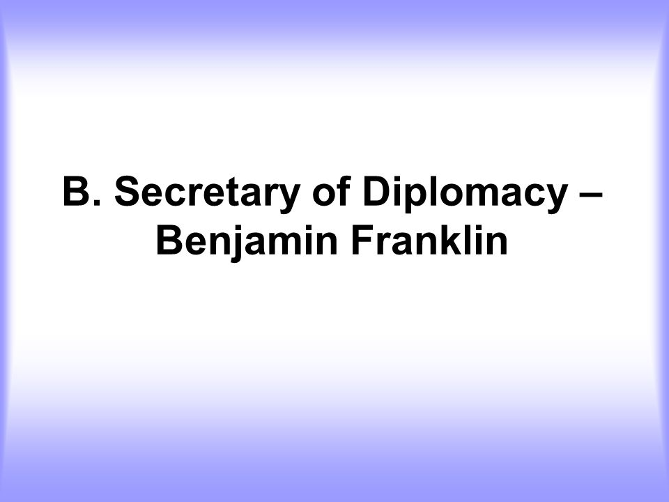 B. Secretary of Diplomacy – Benjamin Franklin