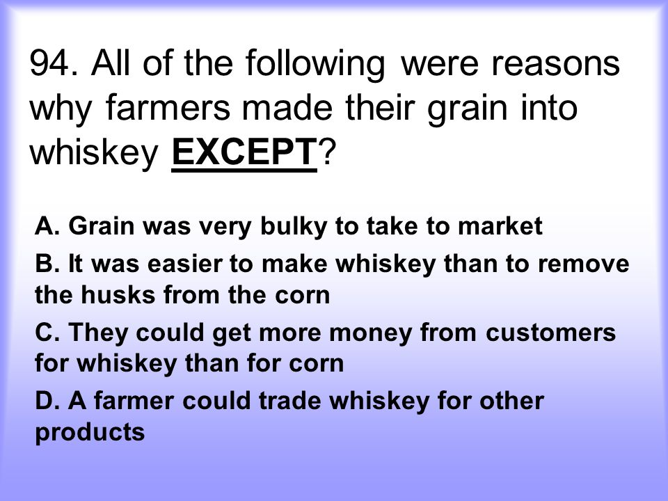 94. All of the following were reasons why farmers made their grain into whiskey EXCEPT