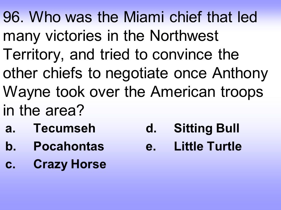 96. Who was the Miami chief that led many victories in the Northwest Territory, and tried to convince the other chiefs to negotiate once Anthony Wayne took over the American troops in the area