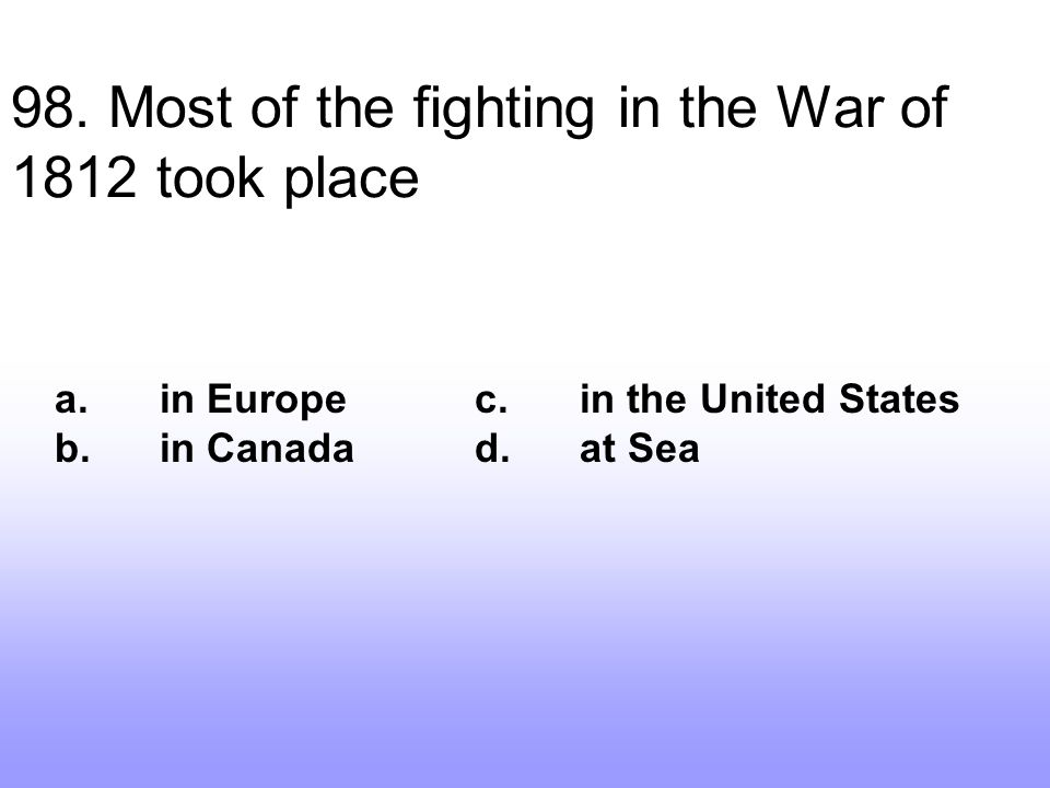 98. Most of the fighting in the War of 1812 took place
