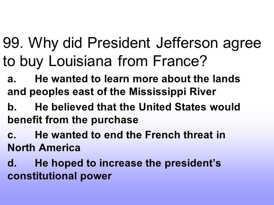 99. Why did President Jefferson agree to buy Louisiana from France