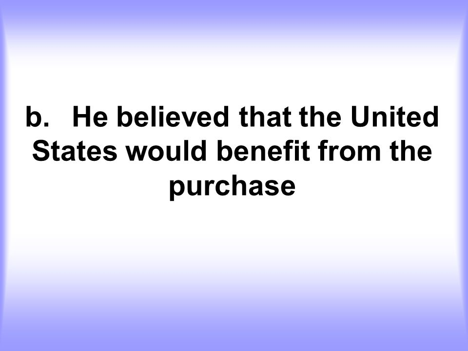 b. He believed that the United States would benefit from the purchase