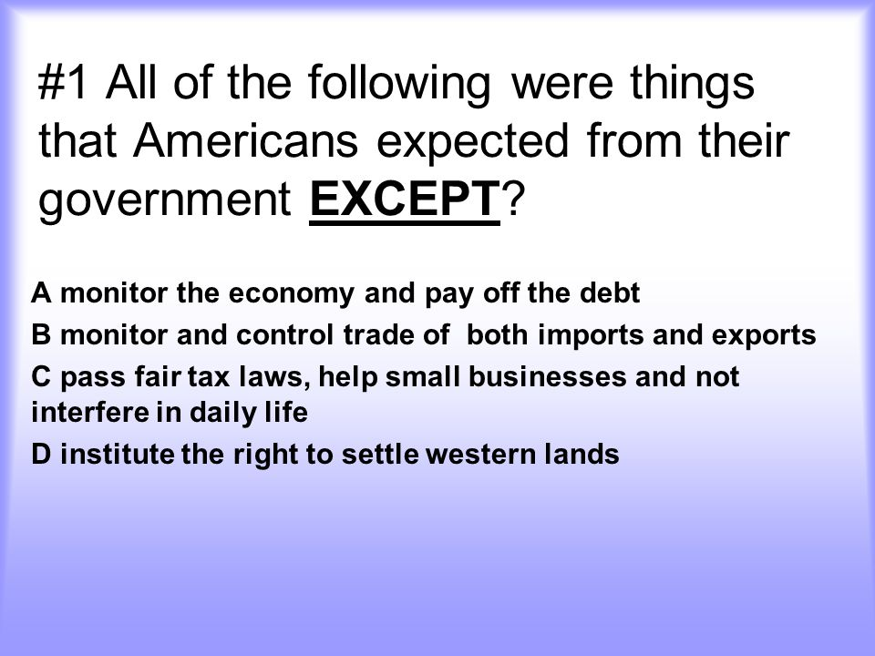 #1 All of the following were things that Americans expected from their government EXCEPT