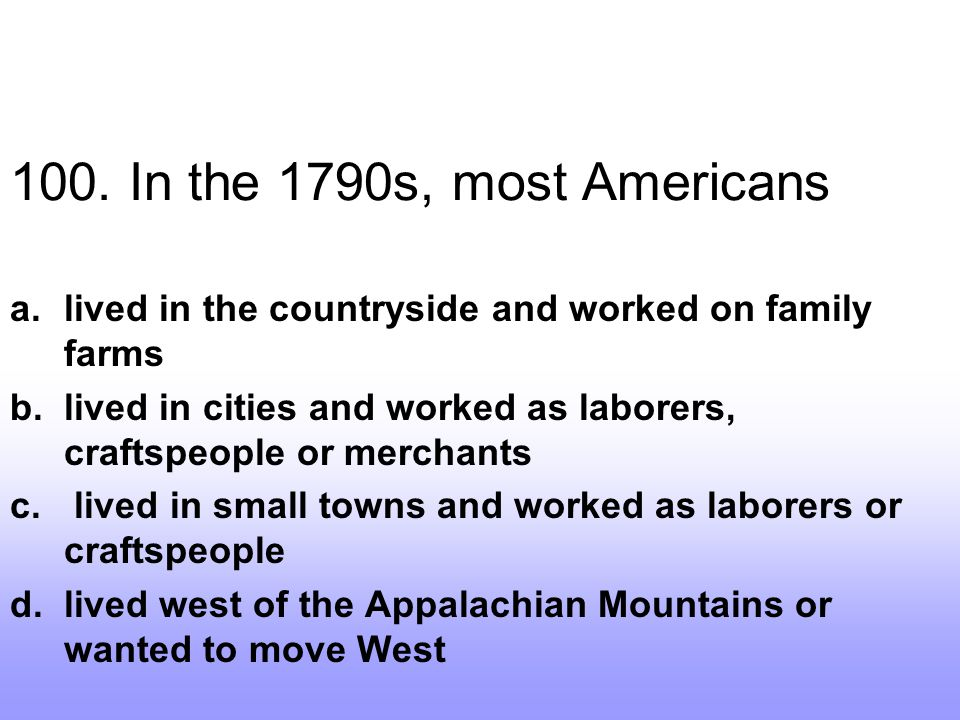 100. In the 1790s, most Americans lived in the countryside and worked on family farms.