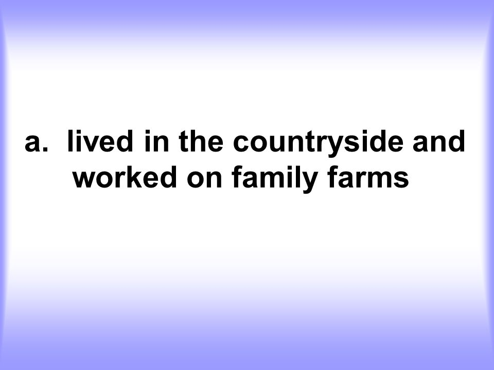 a. lived in the countryside and worked on family farms
