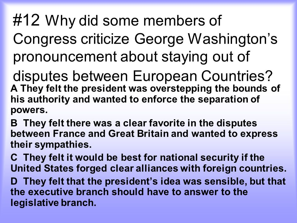 #12 Why did some members of Congress criticize George Washington's pronouncement about staying out of disputes between European Countries