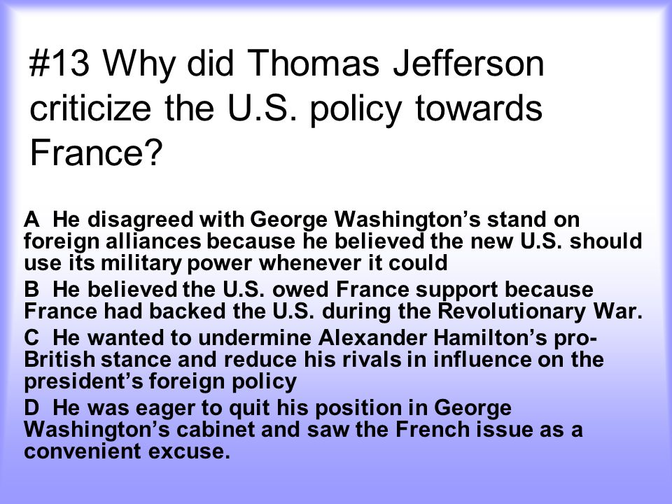 #13 Why did Thomas Jefferson criticize the U.S. policy towards France