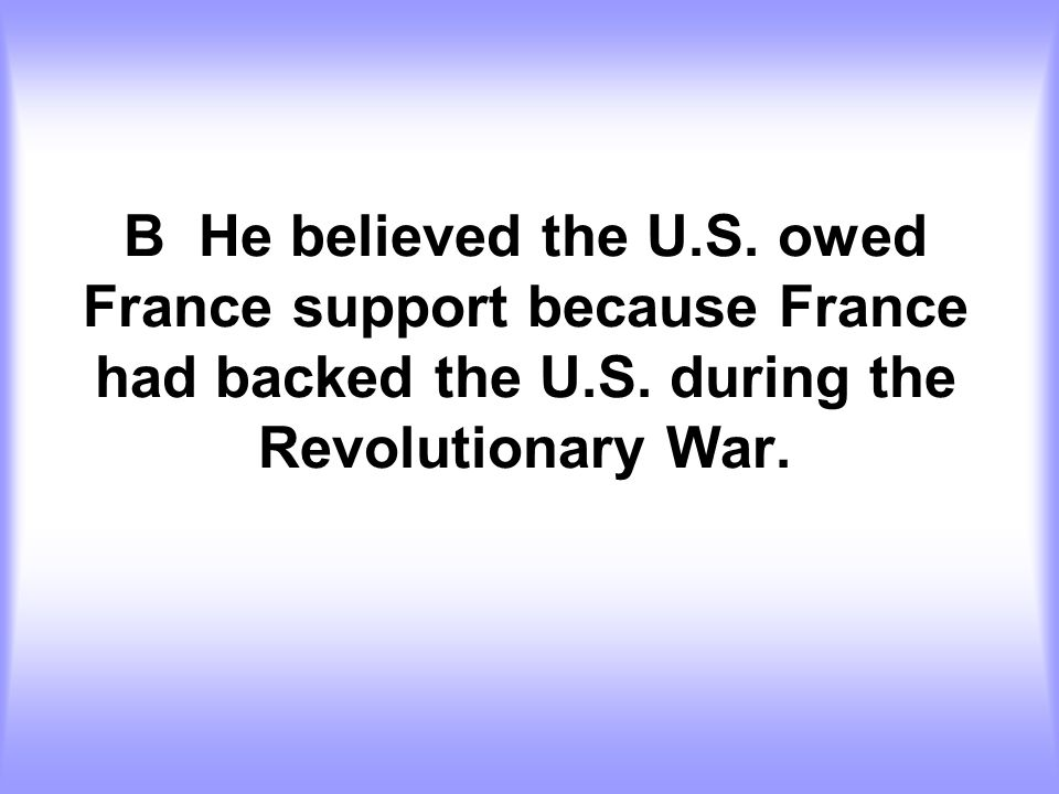 B He believed the U.S. owed France support because France had backed the U.S.