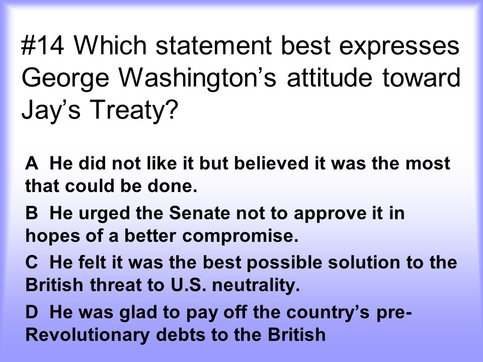 #14 Which statement best expresses George Washington's attitude toward Jay's Treaty