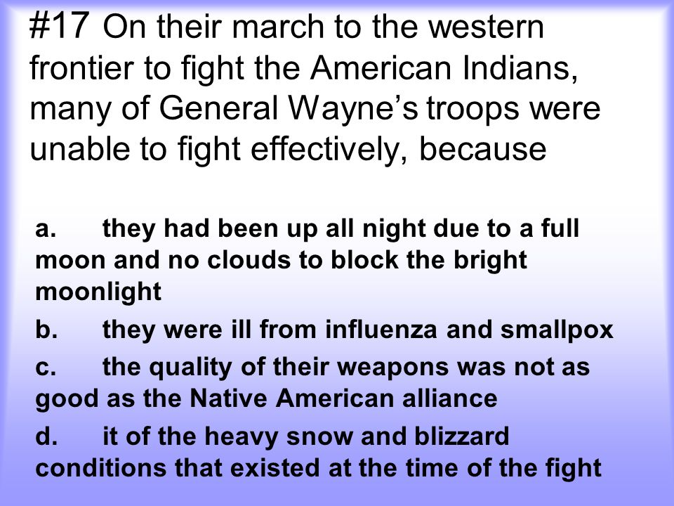 #17 On their march to the western frontier to fight the American Indians, many of General Wayne's troops were unable to fight effectively, because