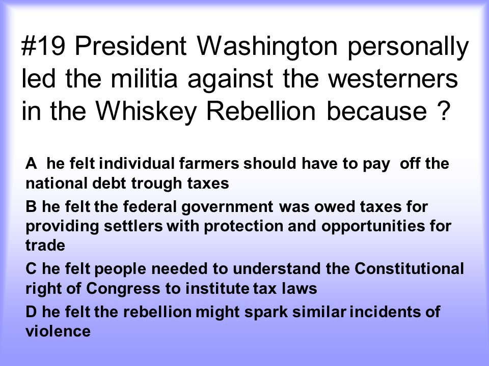 #19 President Washington personally led the militia against the westerners in the Whiskey Rebellion because