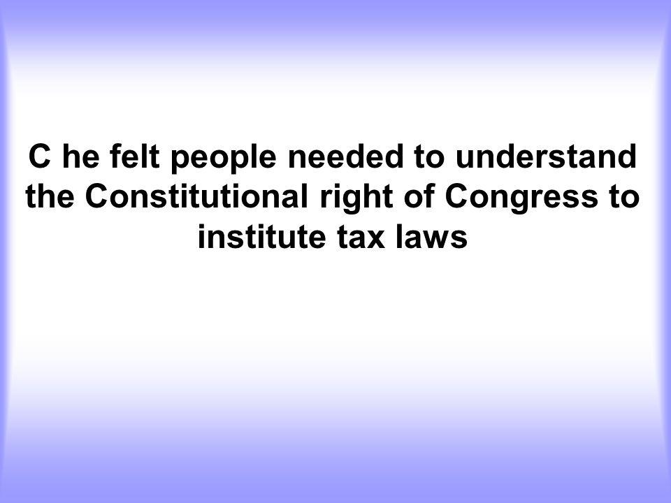 C he felt people needed to understand the Constitutional right of Congress to institute tax laws