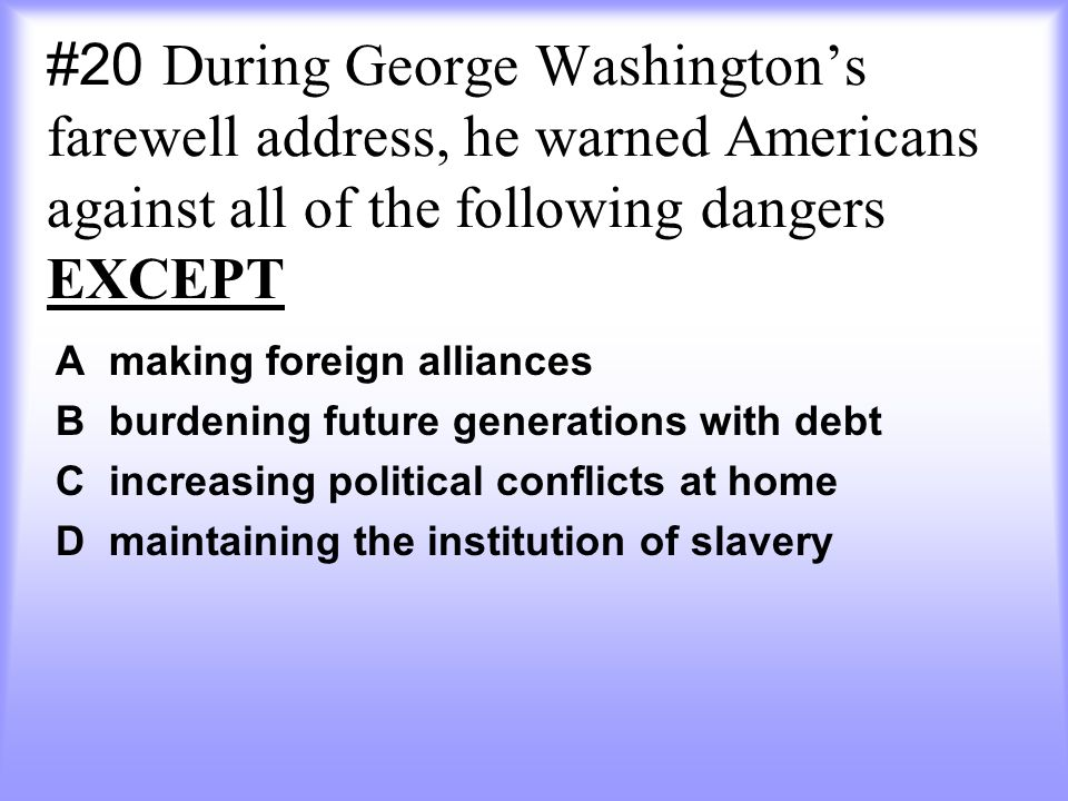 #20 During George Washington's farewell address, he warned Americans against all of the following dangers EXCEPT