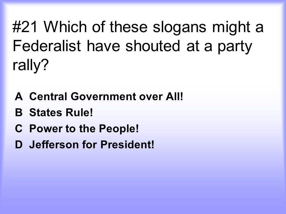 #21 Which of these slogans might a Federalist have shouted at a party rally