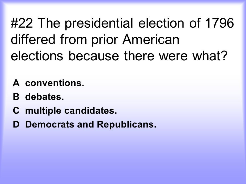 #22 The presidential election of 1796 differed from prior American elections because there were what