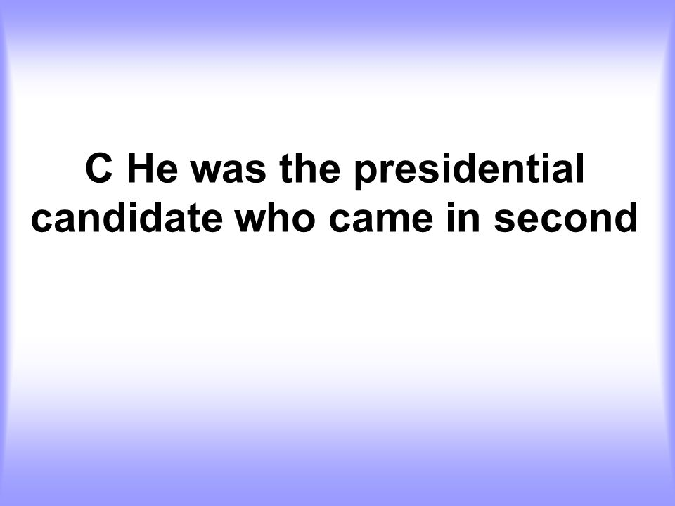 C He was the presidential candidate who came in second