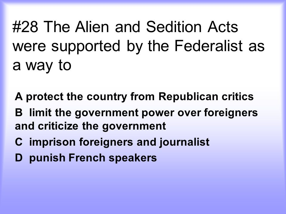 #28 The Alien and Sedition Acts were supported by the Federalist as a way to