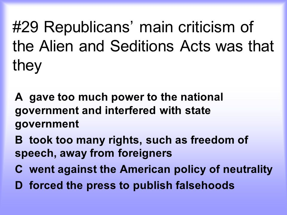 #29 Republicans' main criticism of the Alien and Seditions Acts was that they