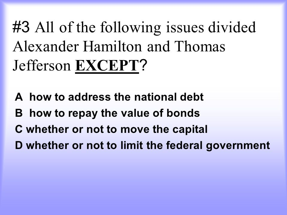 #3 All of the following issues divided Alexander Hamilton and Thomas Jefferson EXCEPT
