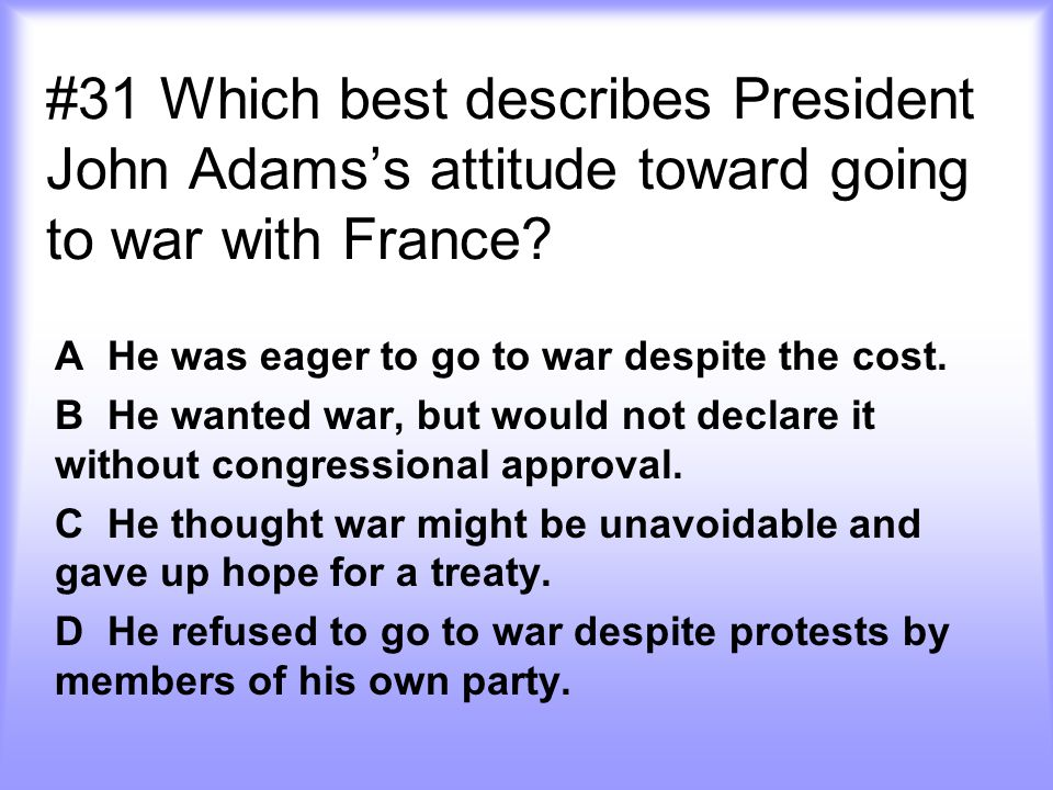 #31 Which best describes President John Adams's attitude toward going to war with France