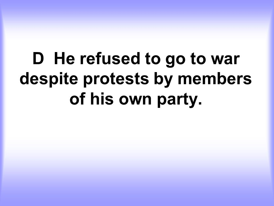 D He refused to go to war despite protests by members of his own party.