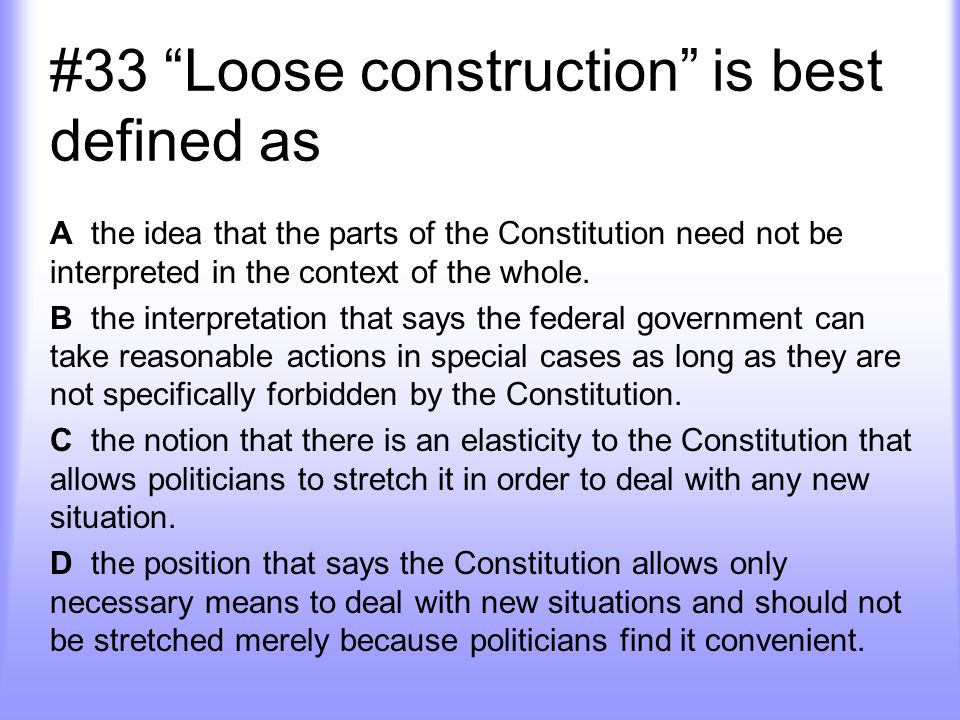 #33 Loose construction is best defined as