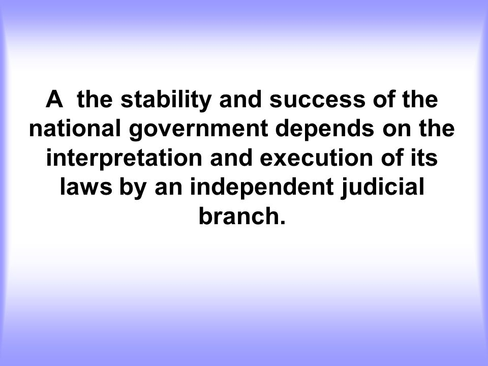 A the stability and success of the national government depends on the interpretation and execution of its laws by an independent judicial branch.
