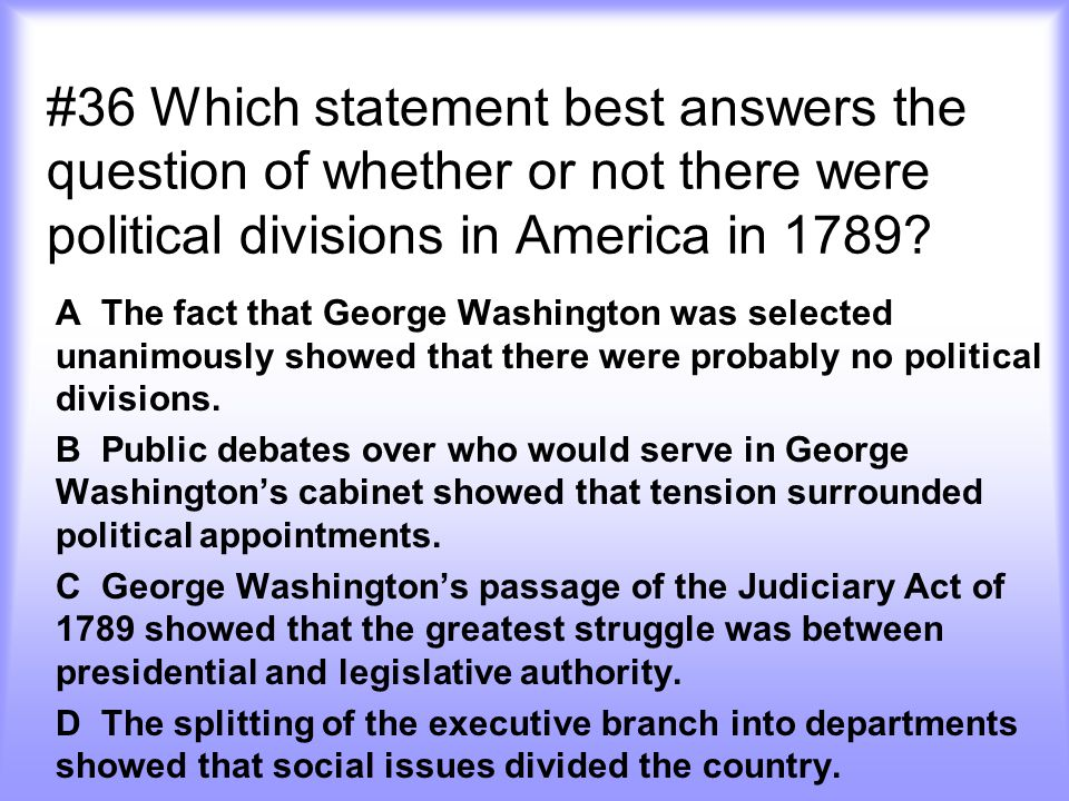 #36 Which statement best answers the question of whether or not there were political divisions in America in 1789