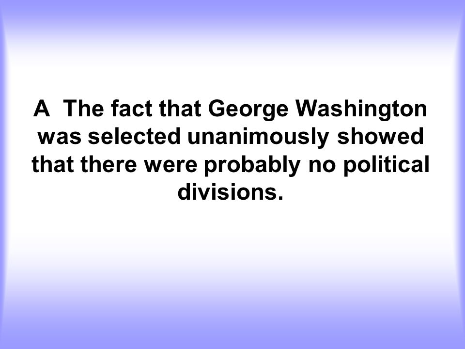 A The fact that George Washington was selected unanimously showed that there were probably no political divisions.