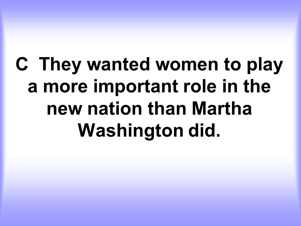 C They wanted women to play a more important role in the new nation than Martha Washington did.