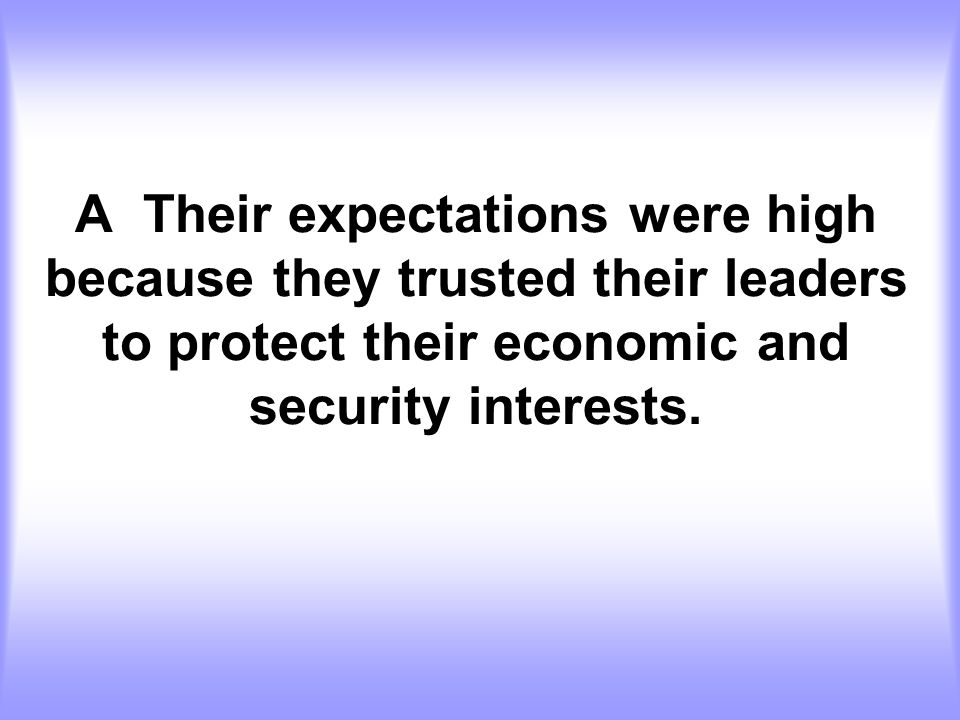 A Their expectations were high because they trusted their leaders to protect their economic and security interests.