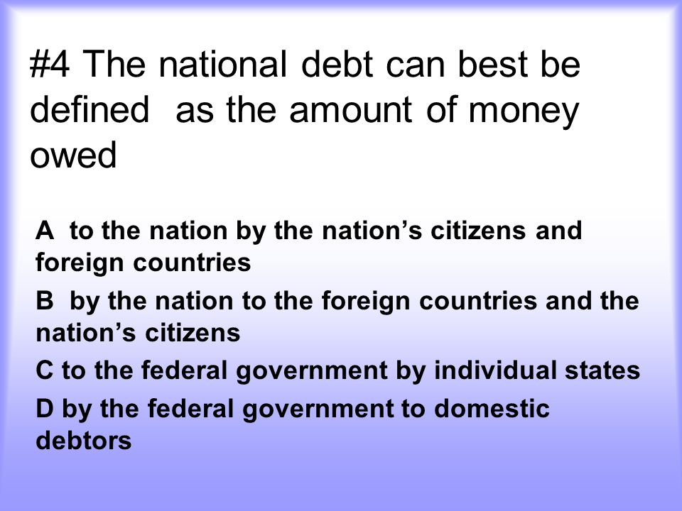 #4 The national debt can best be defined as the amount of money owed