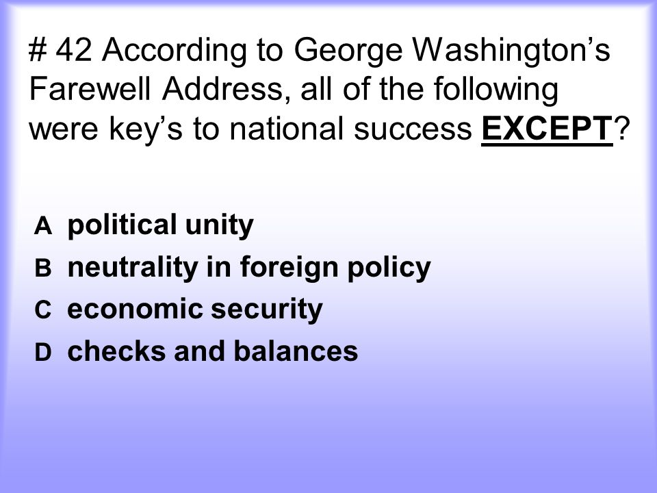 # 42 According to George Washington's Farewell Address, all of the following were key's to national success EXCEPT