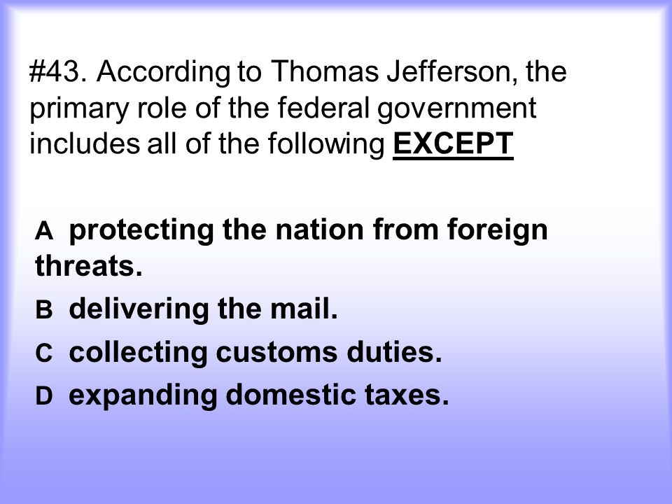 #43. According to Thomas Jefferson, the primary role of the federal government includes all of the following EXCEPT