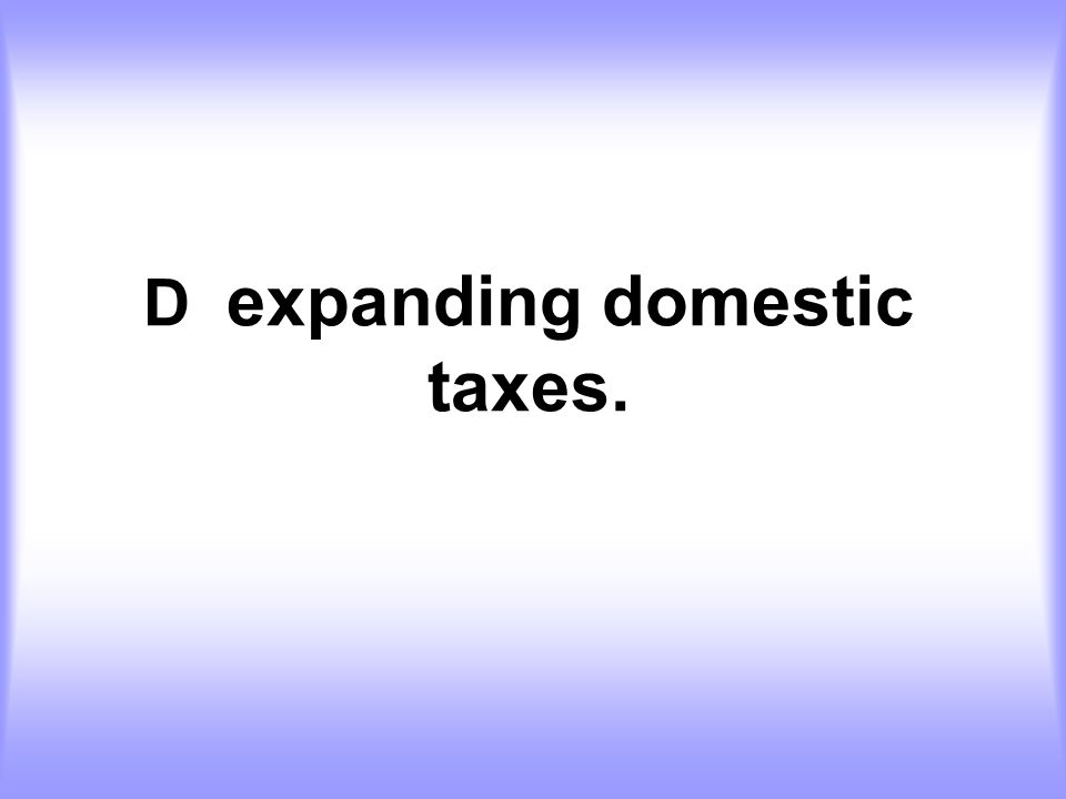 D expanding domestic taxes.