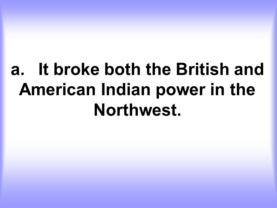 a. It broke both the British and American Indian power in the Northwest.