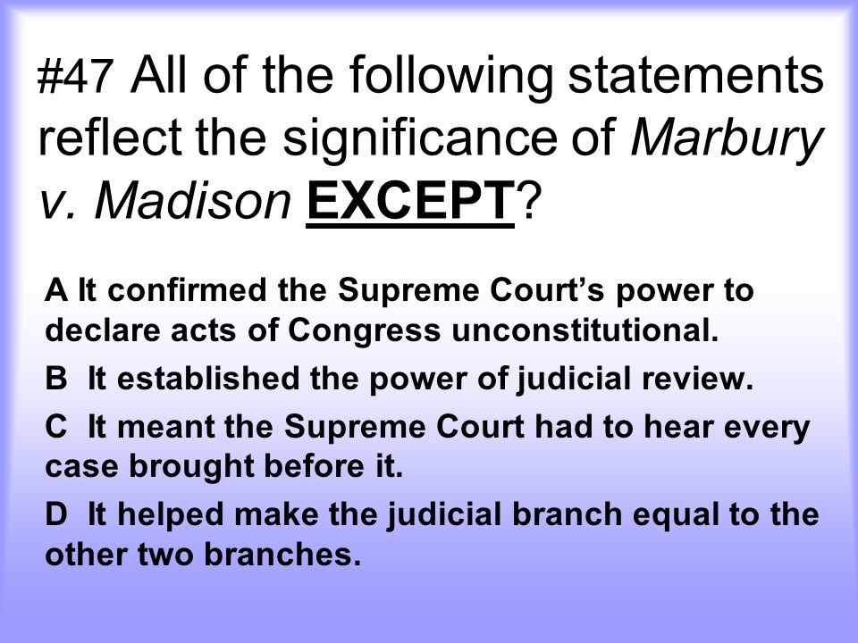 #47 All of the following statements reflect the significance of Marbury v. Madison EXCEPT