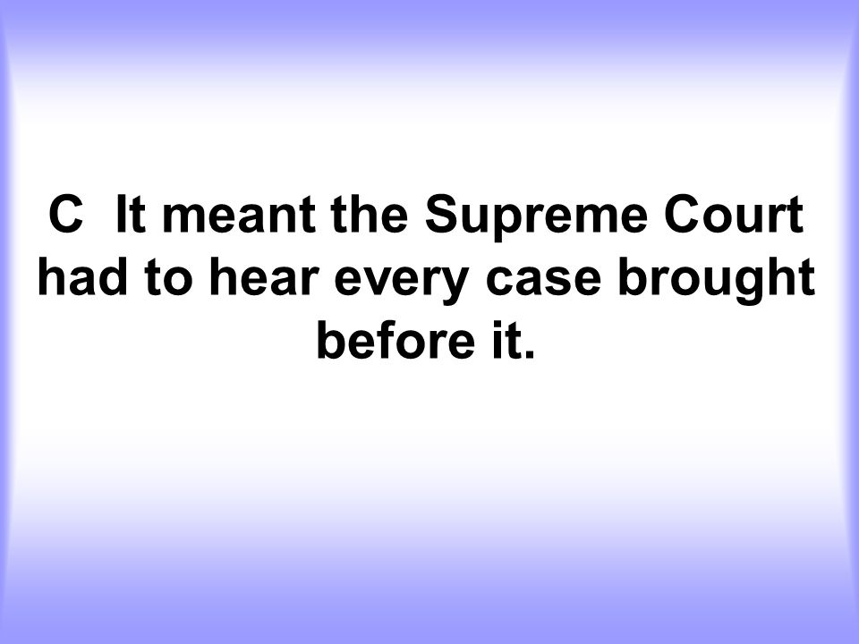 C It meant the Supreme Court had to hear every case brought before it.
