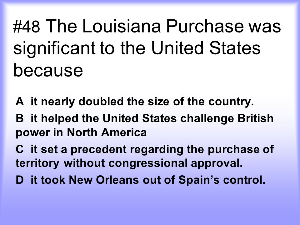 #48 The Louisiana Purchase was significant to the United States because