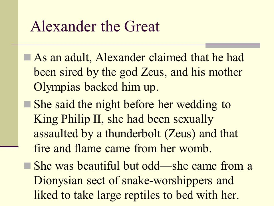 Alexander the Great As an adult, Alexander claimed that he had been sired by the god Zeus, and his mother Olympias backed him up.