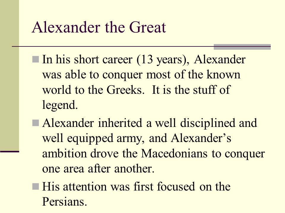 Alexander the Great In his short career (13 years), Alexander was able to conquer most of the known world to the Greeks. It is the stuff of legend.