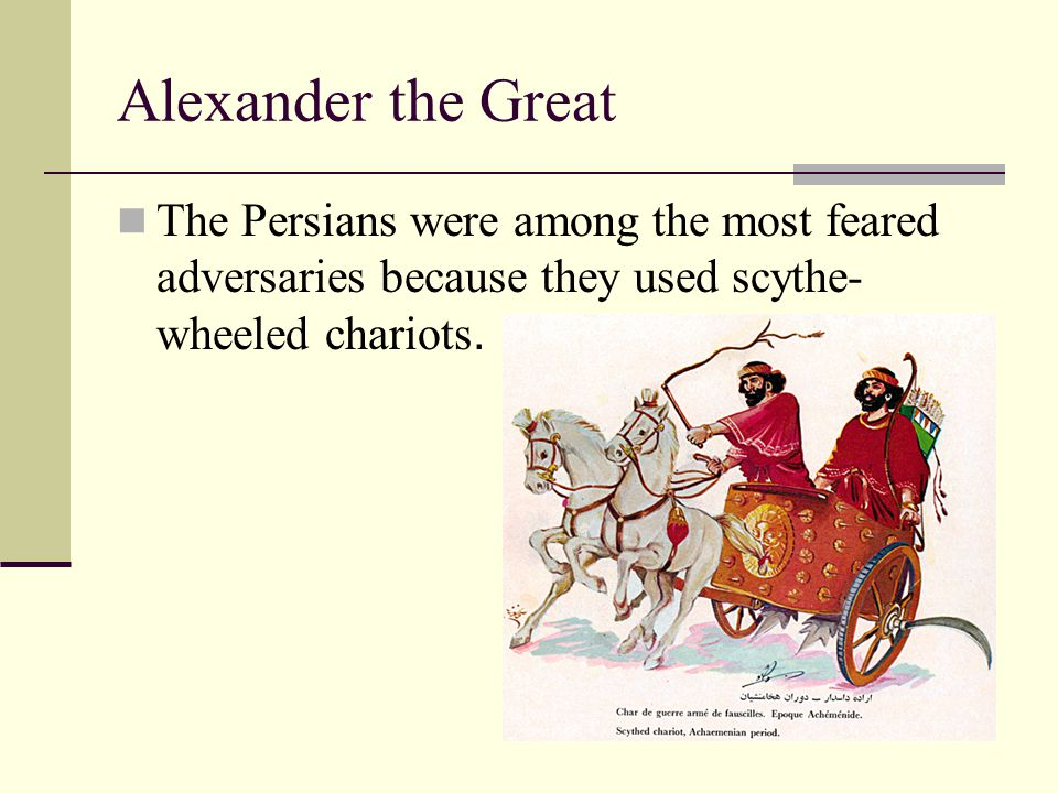 Alexander the Great The Persians were among the most feared adversaries because they used scythe-wheeled chariots.