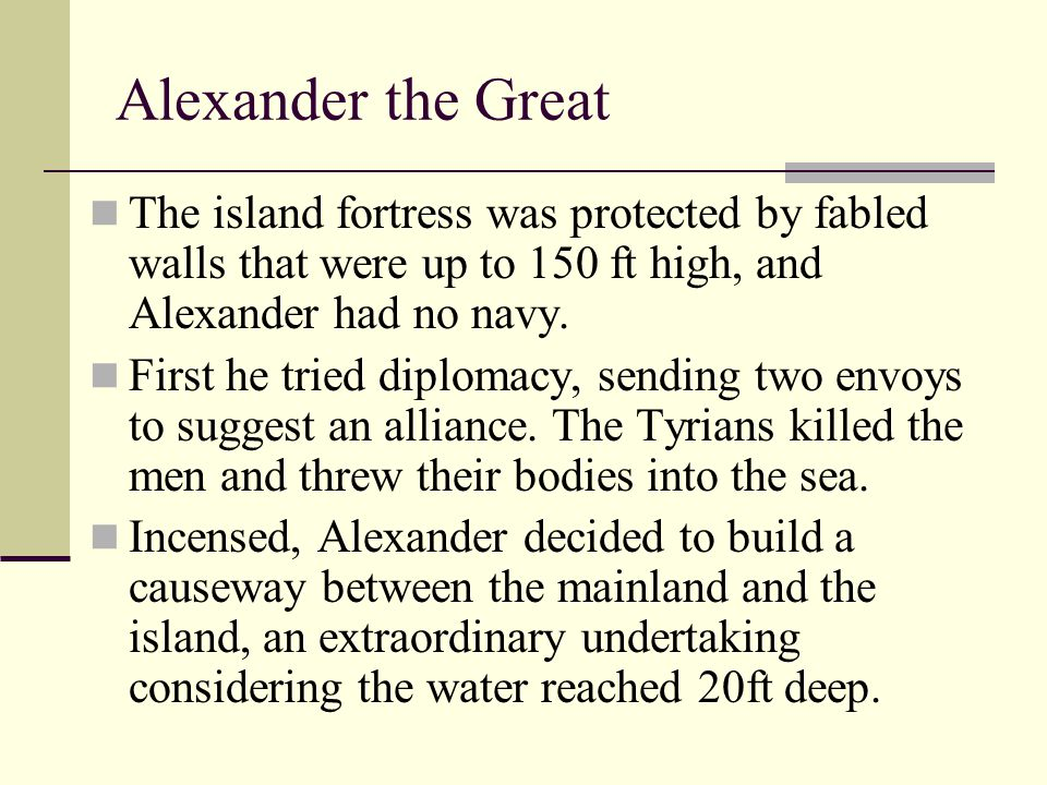 Alexander the Great The island fortress was protected by fabled walls that were up to 150 ft high, and Alexander had no navy.