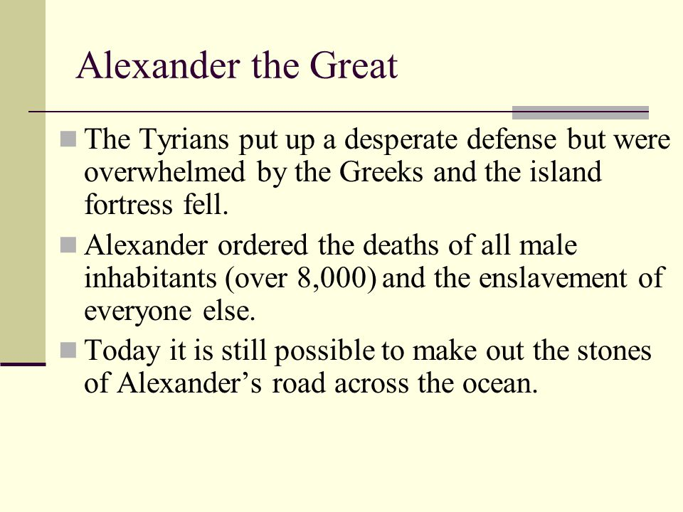 Alexander the Great The Tyrians put up a desperate defense but were overwhelmed by the Greeks and the island fortress fell.