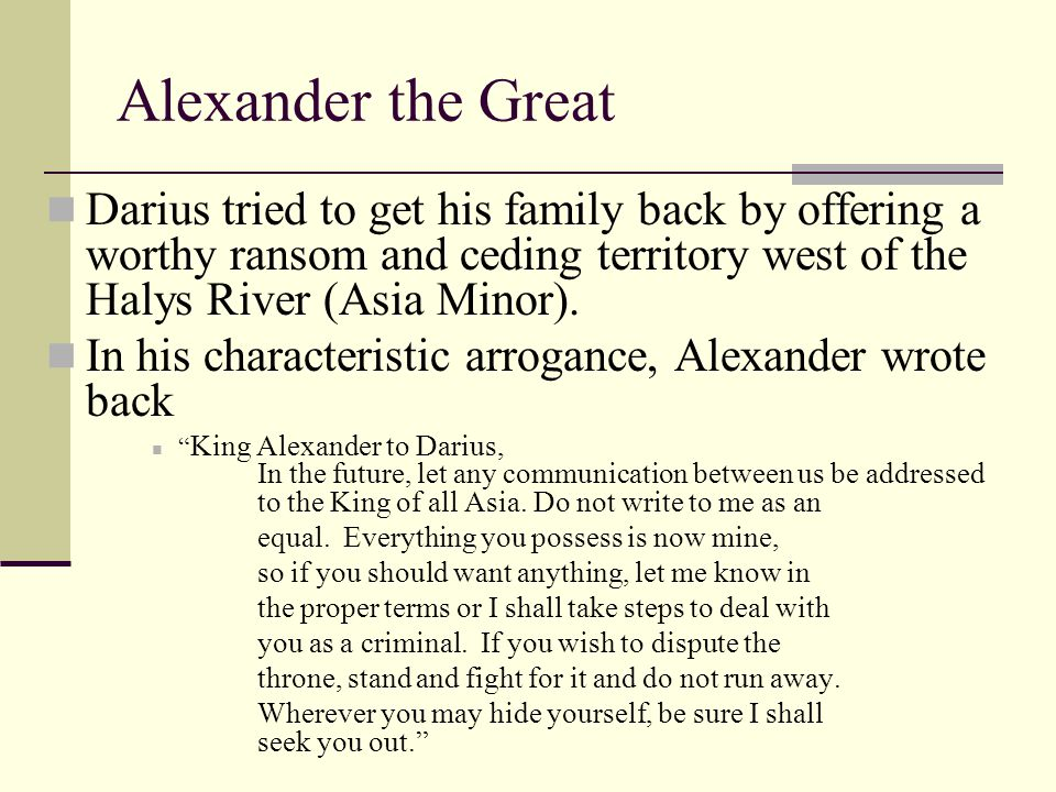 Alexander the Great Darius tried to get his family back by offering a worthy ransom and ceding territory west of the Halys River (Asia Minor).