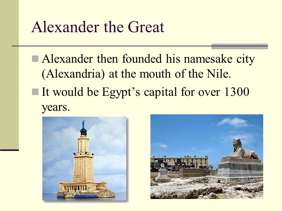Alexander the Great Alexander then founded his namesake city (Alexandria) at the mouth of the Nile.