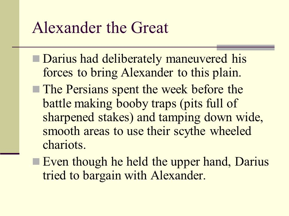 Alexander the Great Darius had deliberately maneuvered his forces to bring Alexander to this plain.