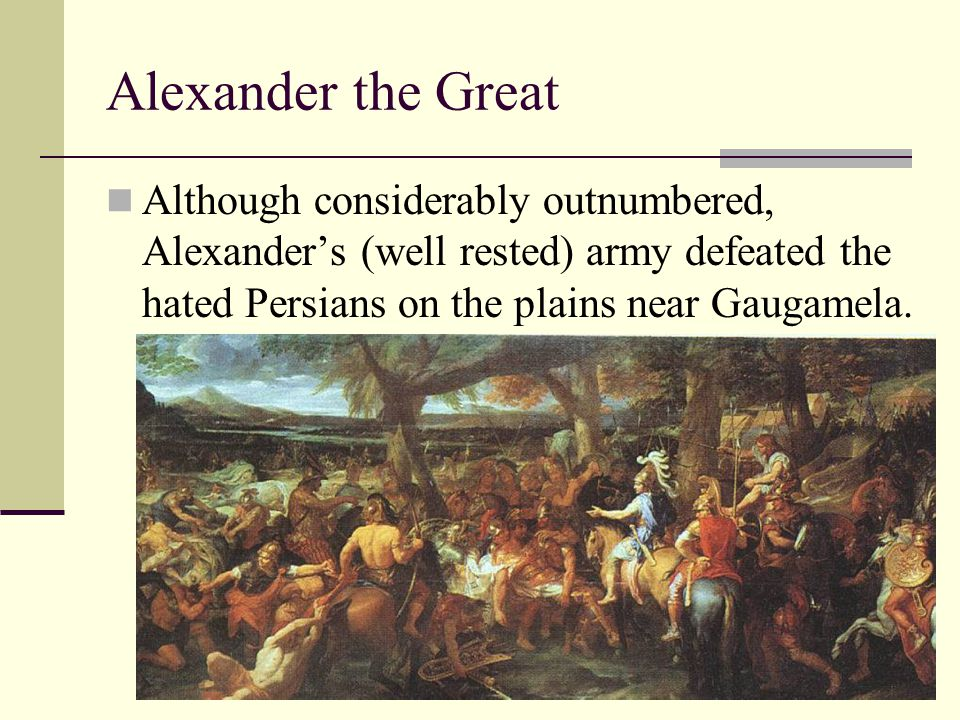 Alexander the Great Although considerably outnumbered, Alexander's (well rested) army defeated the hated Persians on the plains near Gaugamela.