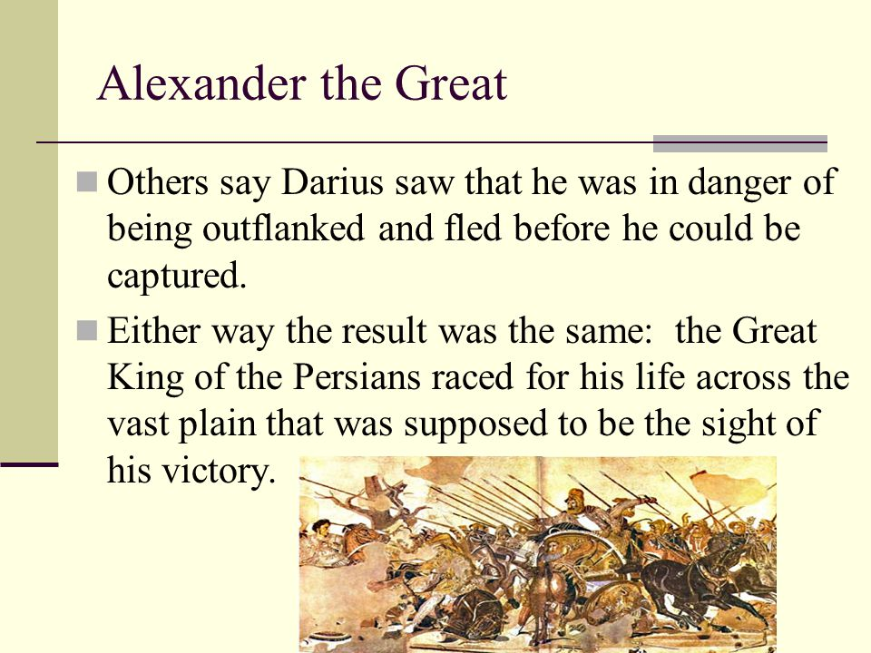 Alexander the Great Others say Darius saw that he was in danger of being outflanked and fled before he could be captured.