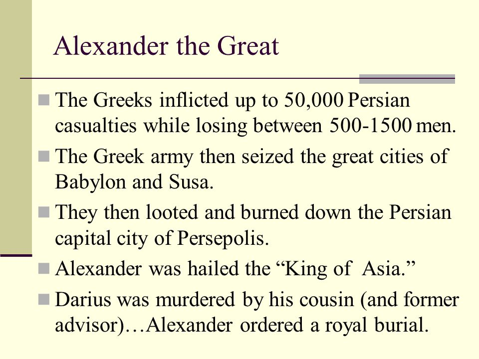 Alexander the Great The Greeks inflicted up to 50,000 Persian casualties while losing between 500-1500 men.